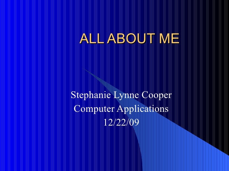 ALL ABOUT ME Stephanie Lynne Cooper Computer Applications 12/22/09