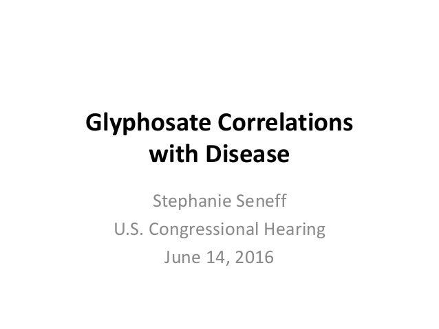 Glyphosate Correlations with Disease Stephanie Seneff U.S. Congressional Hearing June 14, 2016