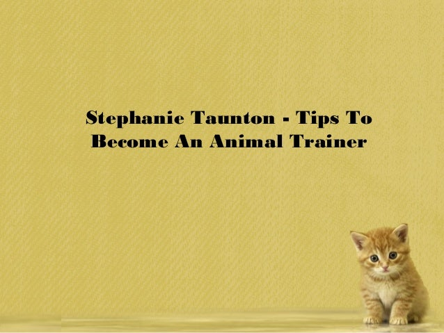 stephanie-taunton-tips-to-become-an-animal-trainer-1-638.jpg?cb=1457584592