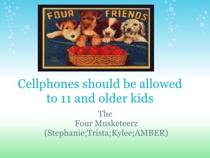 Cellphones should be allowed to 11 and older kids The  Four Musketeerz (Stephanie;Trista;Kylee;AMBER)