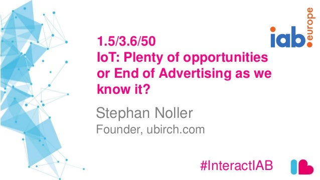 1.5/3.6/50 IoT: Plenty of opportunities or End of Advertising as we know it? #InteractIAB Stephan Noller Founder, ubirch.c...