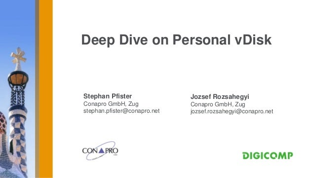 Deep Dive on Personal vDiskStephan Pfister               Jozsef RozsahegyiConapro GmbH, Zug             Conapro GmbH, Zugs...
