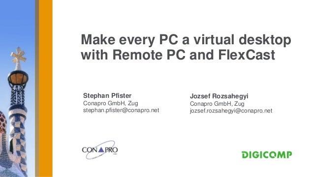 Make every PC a virtual desktopwith Remote PC and FlexCastStephan Pfister               Jozsef RozsahegyiConapro GmbH, Zug...