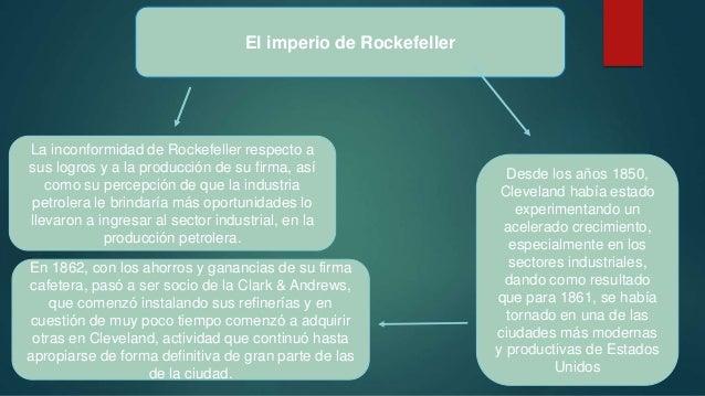 El imperio de Rockefeller La inconformidad de Rockefeller respecto a sus logros y a la producción de su firma, así como su...