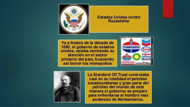 Estados Unidos contra Rockefeller Ya a finales de la década de 1880, el gobernó de estados unidos, estaba centrando su ate...