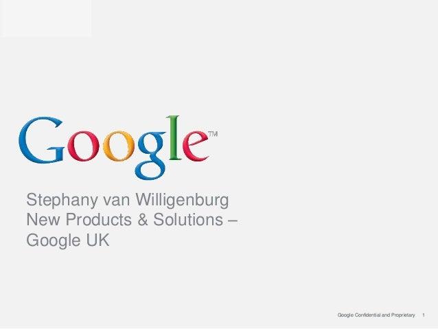 Stephany van WilligenburgNew Products & Solutions –Google UK                             Google Confidential and Proprieta...