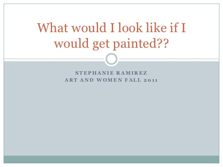 What would I look like if I  would get painted??       STEPHANIE RAMIREZ     ART AND WOMEN FALL 2011