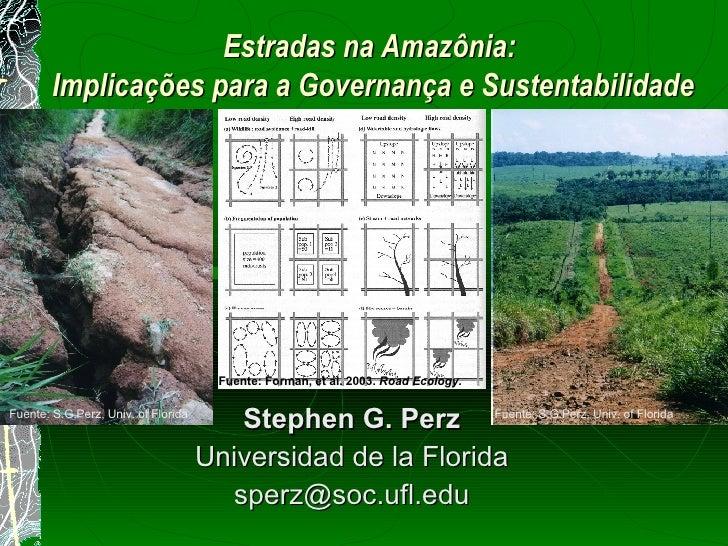 Estradas na Amazônia:  Implica çõe s para a Governança e Sustentabilidade Stephen G. Perz Universidad de la Florida [email...