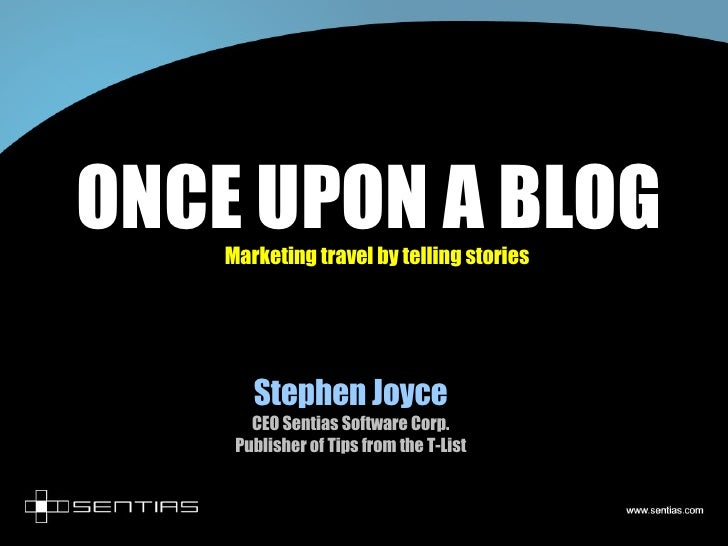 ONCE UPON A BLOG Marketing travel by telling stories Stephen Joyce CEO Sentias Software Corp. Publisher of Tips from the T...