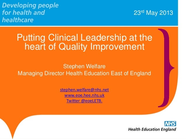 23rd May 2013Putting Clinical Leadership at theheart of Quality ImprovementStephen WelfareManaging Director Health Educati...