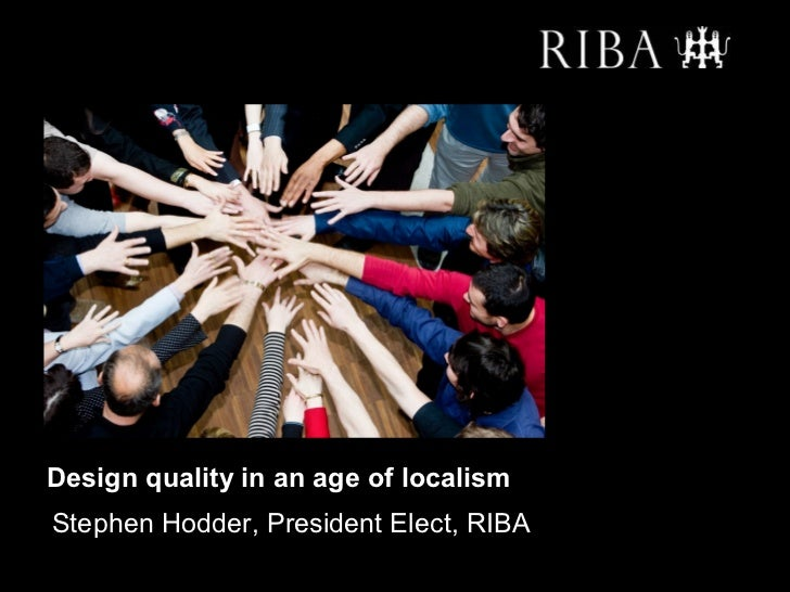 Design quality in an age of localismStephen Hodder, President Elect, RIBA