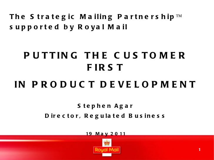 PUTTING THE CUSTOMER FIRST IN PRODUCT DEVELOPMENT Stephen Agar Director, Regulated Business 19 May 2011 The Strategic Mail...