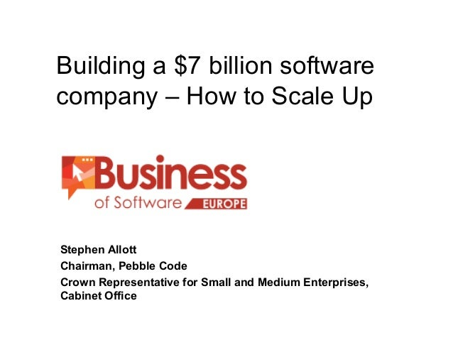 Building a $7 billion software company – How to Scale Up BUSINESS OF SOFTWARE EUROPE Stephen Allott Chairman, Pebble Code ...