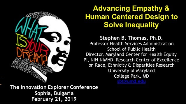 Advancing Empathy & Human Centered Design to Solve Inequality Stephen B. Thomas, Ph.D. Professor Health Services Administr...