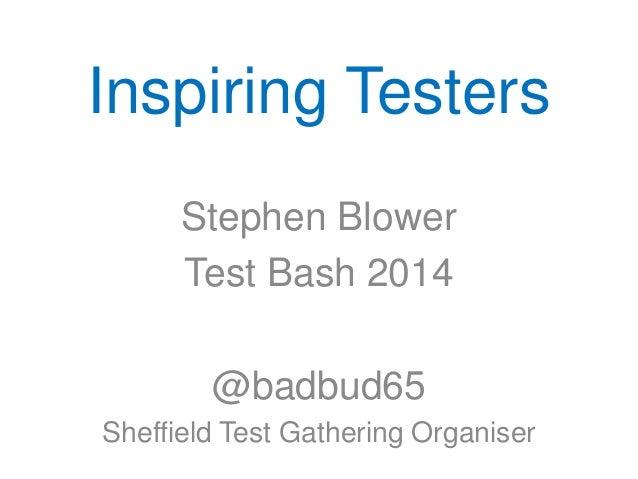 Inspiring Testers Stephen Blower Test Bash 2014 @badbud65 Sheffield Test Gathering Organiser
