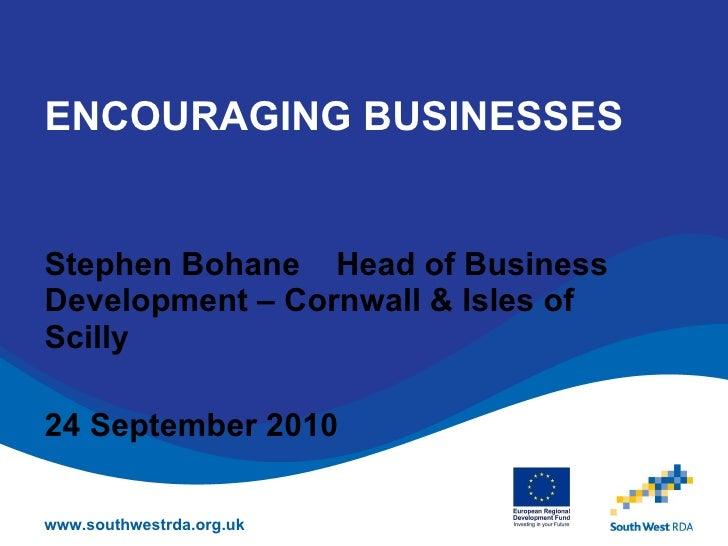 ENCOURAGING BUSINESSES Stephen Bohane  Head of Business Development – Cornwall & Isles of Scilly 24 September 2010 www.sou...