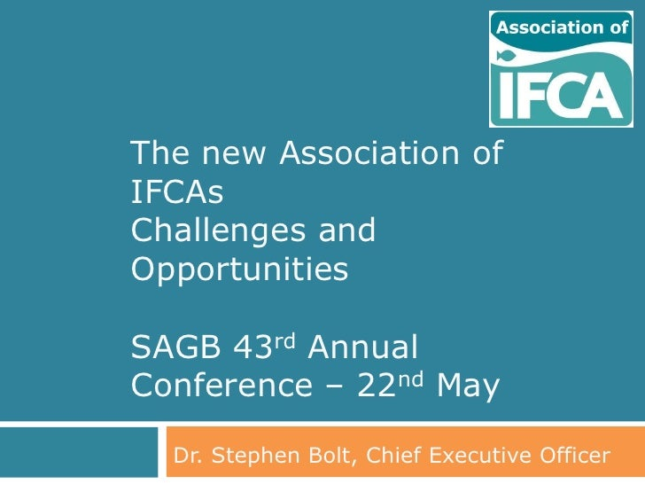 The new Association ofIFCAsChallenges andOpportunitiesSAGB 43rd AnnualConference – 22nd May  Dr. Stephen Bolt, Chief Execu...