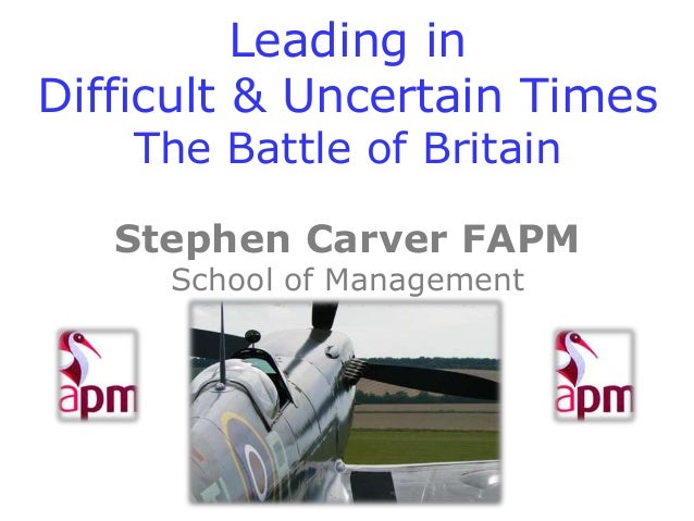 Leading in Difficult & Uncertain Times The Battle of Britain  Stephen Carver FAPM School of Management Cranfield Universit...