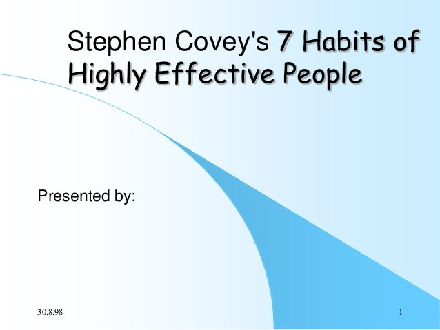 Stephen Covey's 7 Habits of Highly Effective People  Presented by:  30.8.98  1