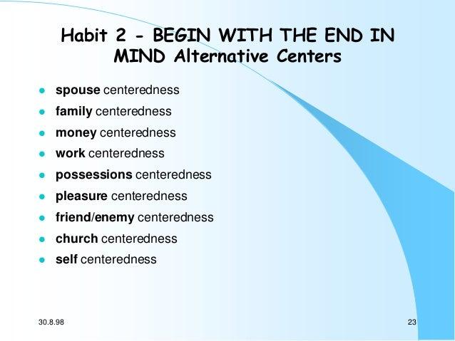 Habit 2 - BEGIN WITH THE END IN MIND Alternative Centers   spouse centeredness    family centeredness    money centered...
