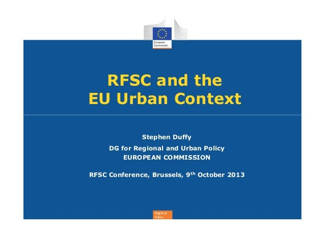RFSC and the EU Urban Context Stephen Duffy DG for Regional and Urban Policy EUROPEAN COMMISSION RFSC Conference, Brussels...