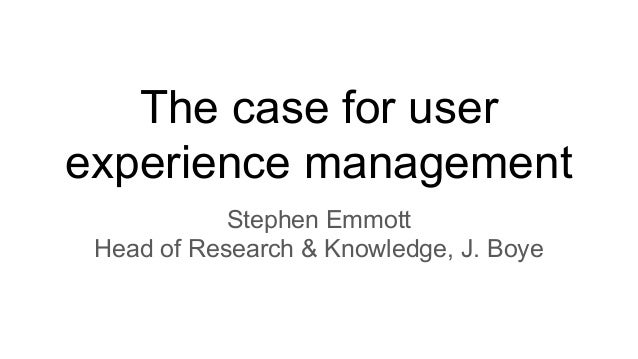 Stephen Emmott Head of Research & Knowledge, J. Boye The case for user experience management