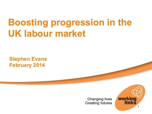 Boosting progression in the UK labour market Stephen Evans February 2014  1