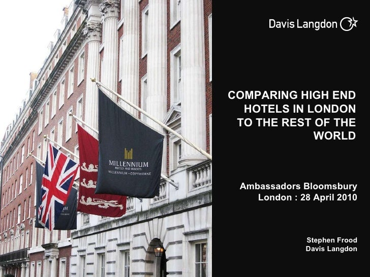 Ambassadors Bloomsbury London : 28 April 2010 Stephen Frood Davis Langdon COMPARING HIGH END HOTELS IN LONDON TO THE REST ...