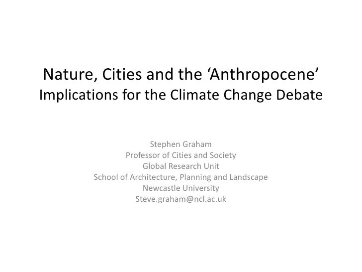 Nature, Cities and the 'Anthropocene'Implications for the Climate Change Debate<br />Stephen Graham<br />Professor of Citi...