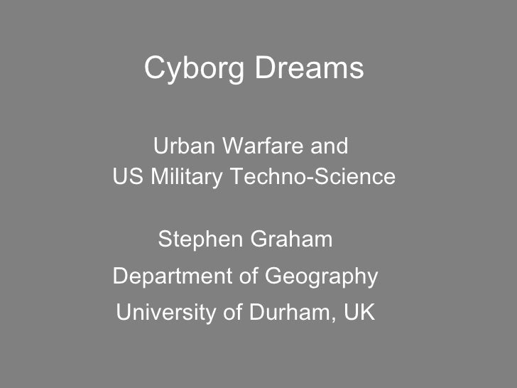 Cyborg Dreams Urban Warfare and  US Military Techno-Science Stephen Graham Department of Geography University of Durham, UK