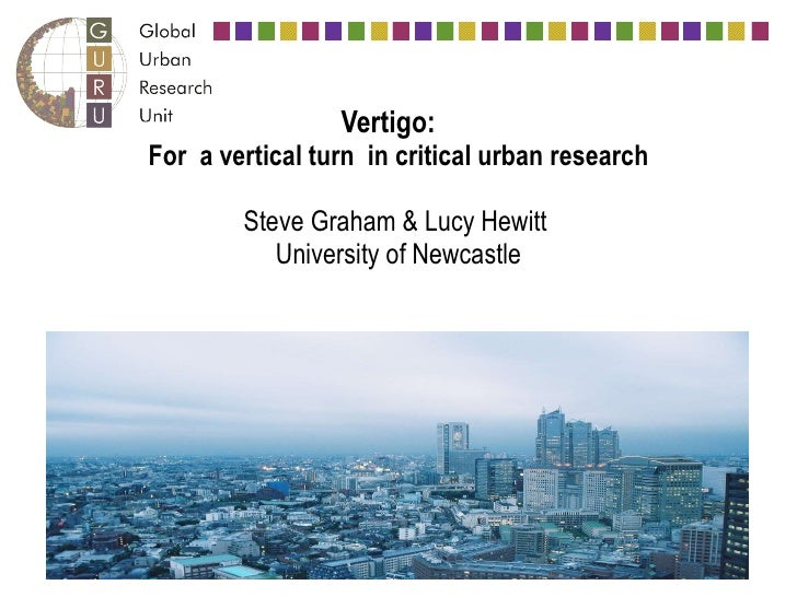 Vertigo:    For a vertical turn in critical urban research Steve Graham & Lucy Hewitt  University of Newcastle