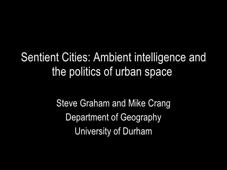 Sentient Cities: Ambient intelligence and the politics of urban space  Steve Graham and Mike Crang Department of Geography...
