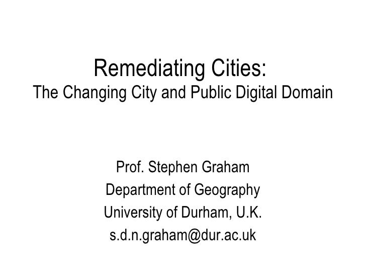 Remediating Cities:  The Changing City and Public Digital Domain Prof. Stephen Graham Department of Geography University o...