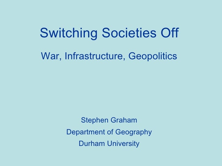 Switching Societies Off War, Infrastructure, Geopolitics Stephen Graham Department of Geography Durham University