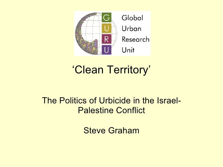 ' Clean Territory' The Politics of Urbicide in the Israel-Palestine Conflict Steve Graham