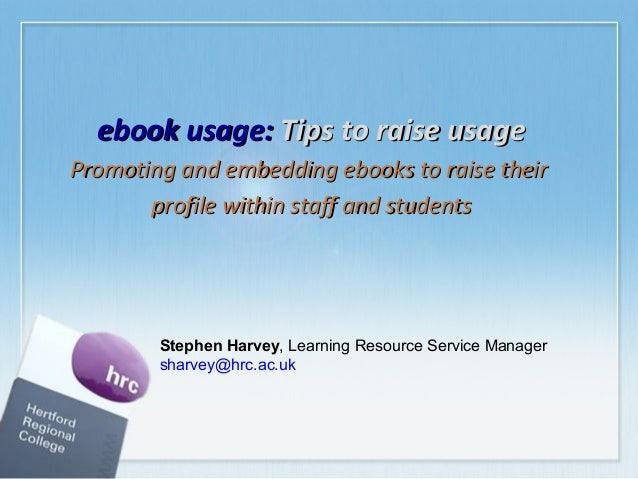 ebook usage: Tips to raise usage Promoting and embedding ebooks to raise their profile within staff and students  Stephen ...