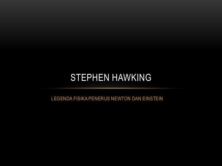 STEPHEN HAWKINGLEGENDA FISIKA PENERUS NEWTON DAN EINSTEIN