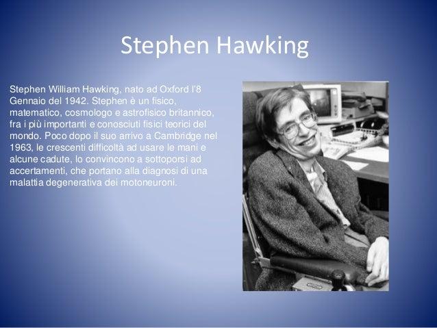 Stephen Hawking Stephen William Hawking, nato ad Oxford l'8 Gennaio del 1942. Stephen è un fisico, matematico, cosmologo e...