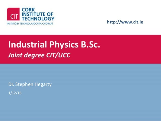 http://www.cit.ie Industrial Physics B.Sc. Joint degree CIT/UCC Dr. Stephen Hegarty 1/12/16