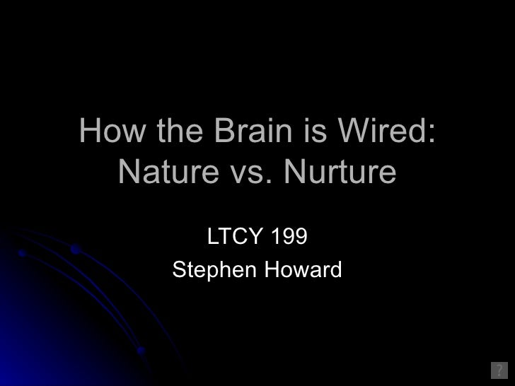 How the Brain is Wired:   Nature vs. Nurture         LTCY 199      Stephen Howard