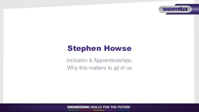 Stephen Howse Inclusion & Apprenticeships: Why this matters to all of us