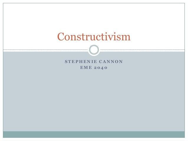 Constructivism STEPHENIE CANNON     EME 2040