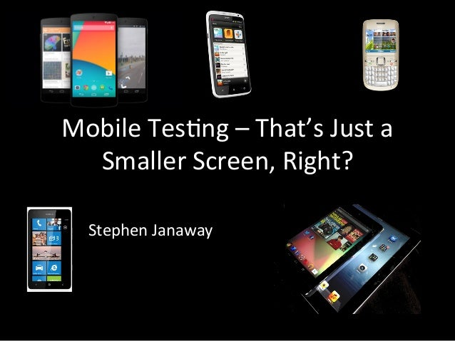 Mobile  Tes*ng  –  That's  Just  a   Smaller  Screen,  Right?   Stephen  Janaway