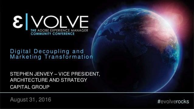 #evolverocks Digital Decoupling and Marketing Transformation STEPHEN JENVEY – VICE PRESIDENT, ARCHITECTURE AND STRATEGY CA...