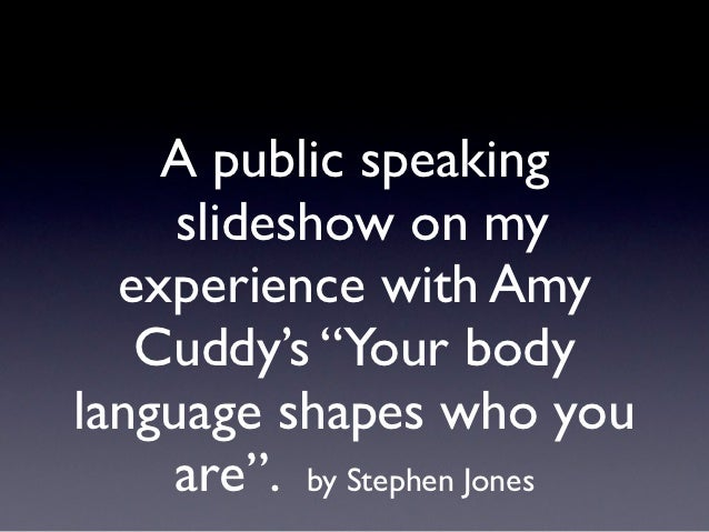 """A public speaking     slideshow on my  experience with Amy   Cuddy's """"Your bodylanguage shapes who you    are"""". by Stephen..."""
