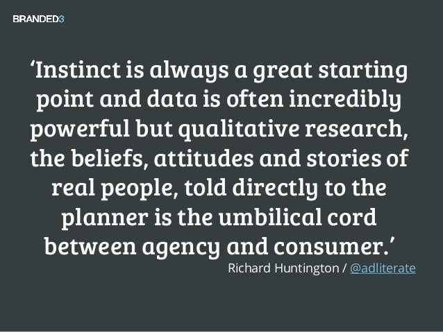 'Instinct is always a great starting point and data is often incredibly powerful but qualitative research, the beliefs, at...