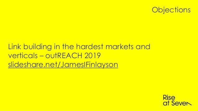 Link building in the hardest markets and verticals – outREACH 2019 slideshare.net/JamesIFinlayson Objections