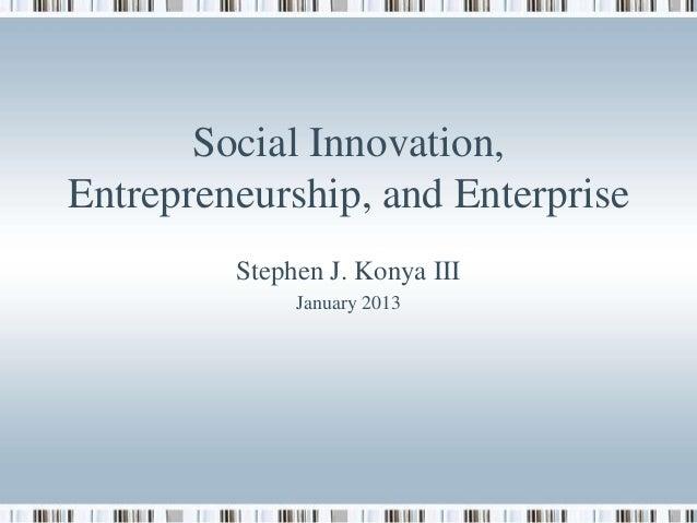 Social Innovation, Entrepreneurship, and Enterprise Stephen J. Konya III January 2013