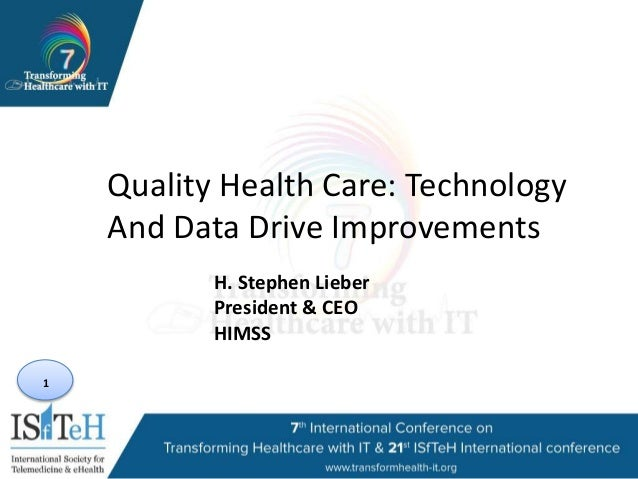 1 Quality Health Care: Technology And Data Drive Improvements H. Stephen Lieber President & CEO HIMSS