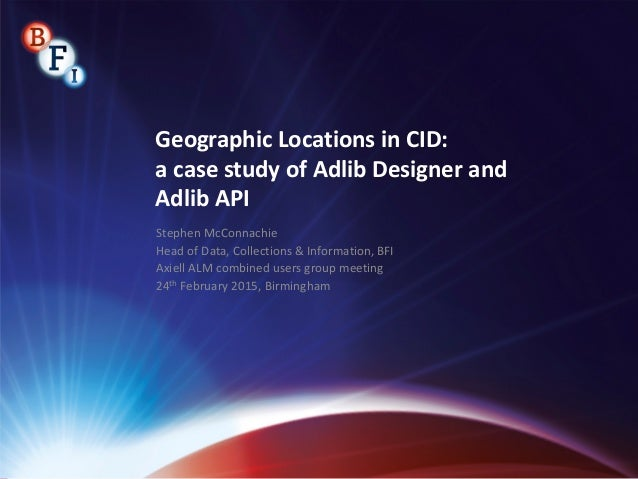 Geographic Locations in CID: a case study of Adlib Designer and Adlib API Stephen McConnachie Head of Data, Collections & ...
